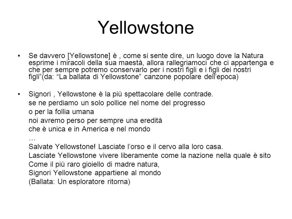 Yellowstone Se davvero [Yellowstone] è, come si sente dire, un luogo dove la Natura esprime i miracoli della sua maestà, allora rallegriamoci che ci appartenga e che per sempre potremo conservarlo per i nostri figli e i figli dei nostri figli (da: La ballata di Yellowstone canzone popolare dell'epoca) Signori, Yellowstone è la più spettacolare delle contrade.