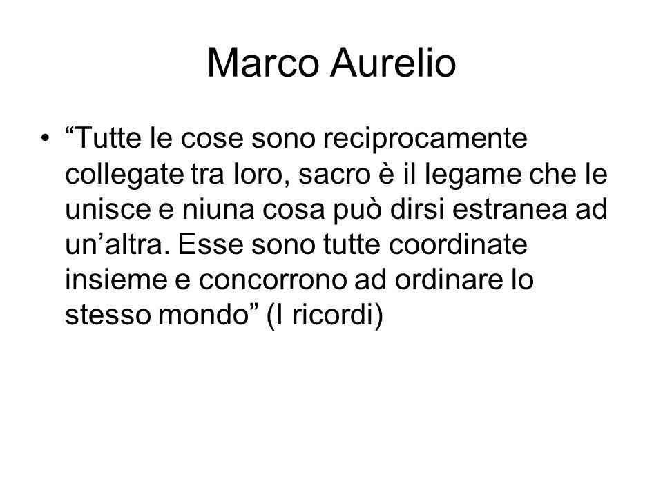 Marco Aurelio Tutte le cose sono reciprocamente collegate tra loro, sacro è il legame che le unisce e niuna cosa può dirsi estranea ad un'altra.
