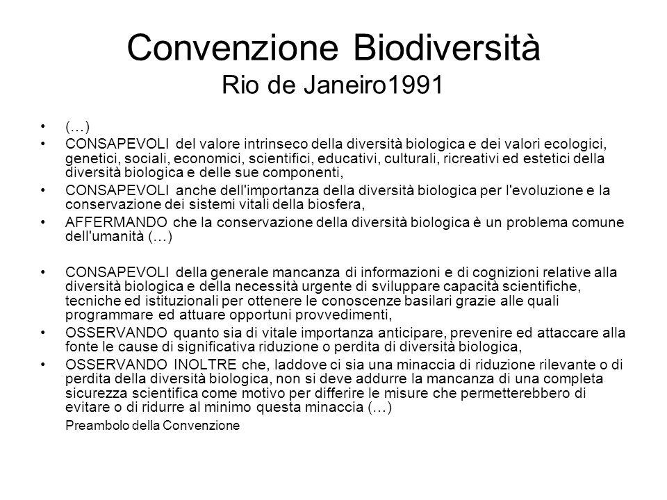 Convenzione Biodiversità Rio de Janeiro1991 (…) CONSAPEVOLI del valore intrinseco della diversità biologica e dei valori ecologici, genetici, sociali, economici, scientifici, educativi, culturali, ricreativi ed estetici della diversità biologica e delle sue componenti, CONSAPEVOLI anche dell importanza della diversità biologica per l evoluzione e la conservazione dei sistemi vitali della biosfera, AFFERMANDO che la conservazione della diversità biologica è un problema comune dell umanità (…) CONSAPEVOLI della generale mancanza di informazioni e di cognizioni relative alla diversità biologica e della necessità urgente di sviluppare capacità scientifiche, tecniche ed istituzionali per ottenere le conoscenze basilari grazie alle quali programmare ed attuare opportuni provvedimenti, OSSERVANDO quanto sia di vitale importanza anticipare, prevenire ed attaccare alla fonte le cause di significativa riduzione o perdita di diversità biologica, OSSERVANDO INOLTRE che, laddove ci sia una minaccia di riduzione rilevante o di perdita della diversità biologica, non si deve addurre la mancanza di una completa sicurezza scientifica come motivo per differire le misure che permetterebbero di evitare o di ridurre al minimo questa minaccia (…) Preambolo della Convenzione