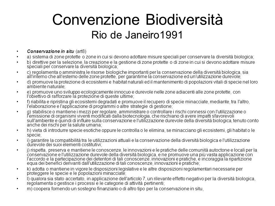 Convenzione Biodiversità Rio de Janeiro1991 Conservazione in situ (art8) a) sistema di zone protette o zone in cui si devono adottare misure speciali per conservare la diversità biologica; b) direttive per la selezione, la creazione e la gestione di zone protette o di zone in cui si devono adottare misure speciali per conservare la diversità biologica; c) regolamenta o amministra le risorse biologiche importanti per la conservazione della diversità biologica, sia all interno che all esterno delle zone protette, per garantirne la conservazione ed un utilizzazione durevole; d) promuove la protezione di ecosistemi e habitat naturali ed il mantenimento di popolazioni vitali di specie nel loro ambiente naturale; e) promuove uno sviluppo ecologicamente innocuo e durevole nelle zone adiacenti alle zone protette, con l obiettivo di rafforzare la protezione di queste ultime; f) riabilita e ripristina gli ecosistemi degradati e promuove il recupero di specie minacciate, mediante, tra l altro, l elaborazione e l applicazione di programmi o altre strategie di gestione; g) stabilisce o mantiene i mezzi per regolare, amministrare o controllare i rischi connessi con l utilizzazione o l emissione di organismi viventi modificati dalla biotecnologia, che rischiano di avere impatti sfavorevoli sull ambiente e quindi di influire sulla conservazione e l utilizzazione durevole della diversità biologica, tenuto conto anche dei rischi per la salute umana; h) vieta di introdurre specie esotiche oppure le controlla o le elimina, se minacciano gli ecosistemi, gli habitat o le specie; i) garantire la compatibilità tra le utilizzazioni attuali e la conservazione della diversità biologica e l utilizzazione durevole dei suoi elementi costitutivi; j) rispetta, preserva e mantiene le conoscenze, le innovazioni e le pratiche delle comunità autoctone e locali per la conservazione e l utilizzazione durevole della diversità biologica, e ne promuove una più vasta applicazione con l accordo e la partecip
