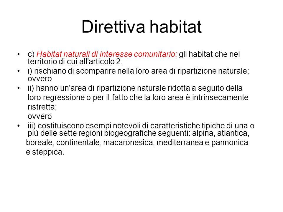Direttiva habitat c) Habitat naturali di interesse comunitario: gli habitat che nel territorio di cui all articolo 2: i) rischiano di scomparire nella loro area di ripartizione naturale; ovvero ii) hanno un area di ripartizione naturale ridotta a seguito della loro regressione o per il fatto che la loro area è intrinsecamente ristretta; ovvero iii) costituiscono esempi notevoli di caratteristiche tipiche di una o più delle sette regioni biogeografiche seguenti: alpina, atlantica, boreale, continentale, macaronesica, mediterranea e pannonica e steppica.