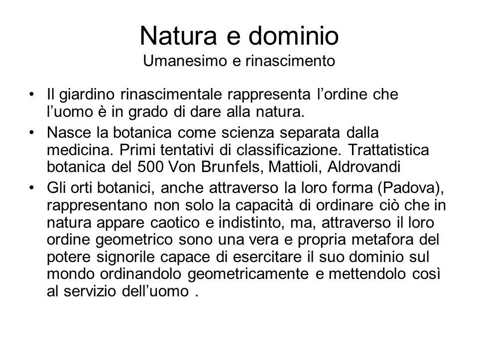 Natura e dominio Umanesimo e rinascimento Il giardino rinascimentale rappresenta l'ordine che l'uomo è in grado di dare alla natura.