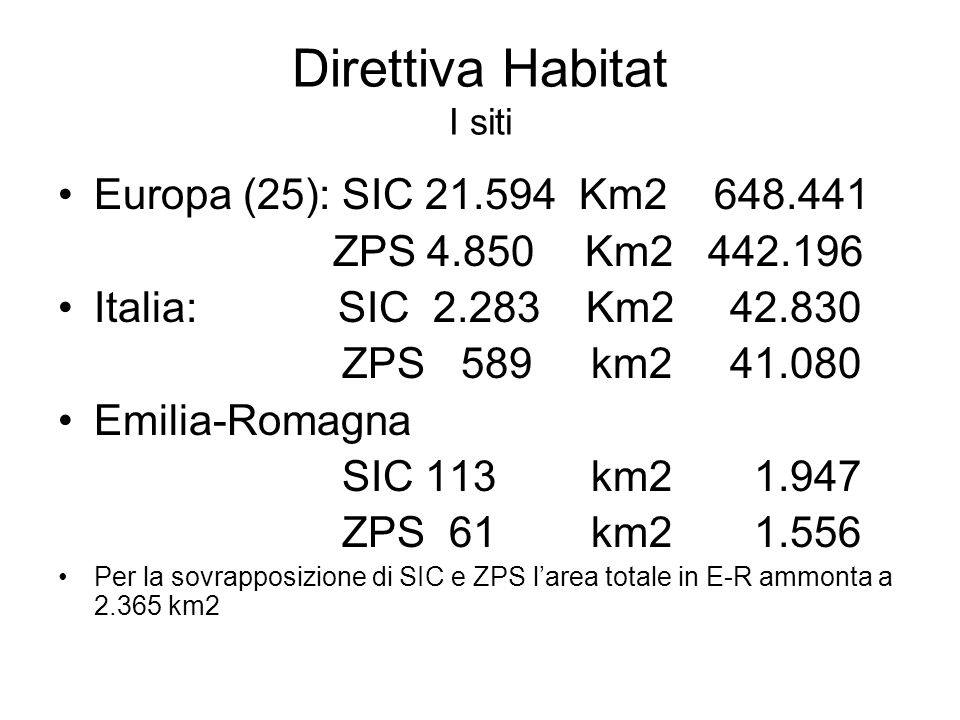 Direttiva Habitat I siti Europa (25): SIC 21.594 Km2 648.441 ZPS 4.850 Km2 442.196 Italia: SIC 2.283 Km2 42.830 ZPS 589 km2 41.080 Emilia-Romagna SIC