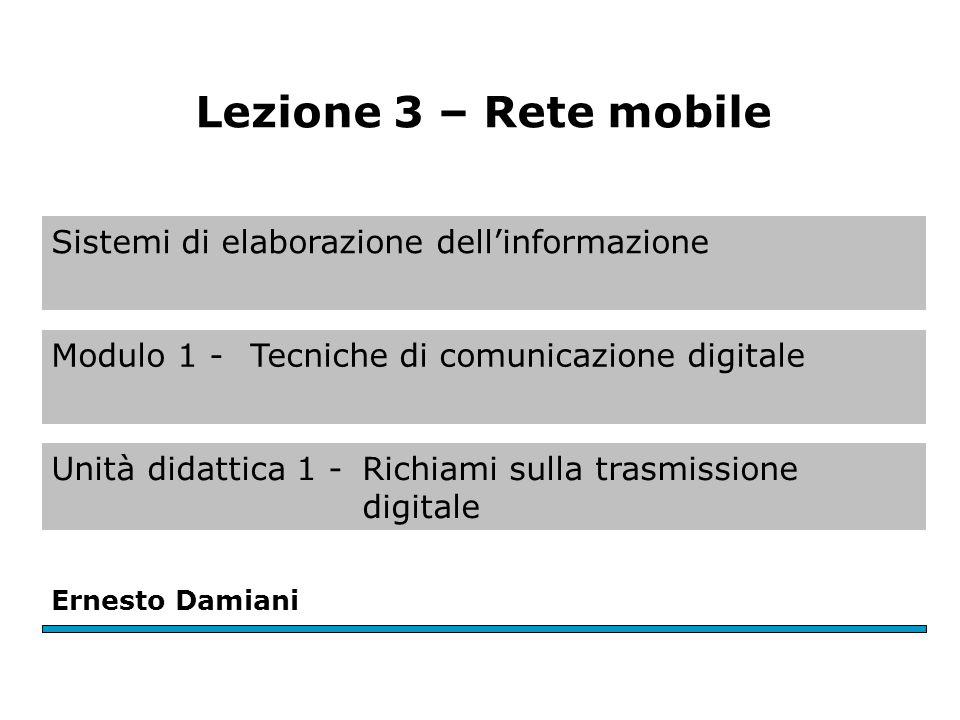Sistemi di elaborazione dell'informazione Modulo 1 - Tecniche di comunicazione digitale Unità didattica 1 -Richiami sulla trasmissione digitale Ernesto Damiani Lezione 3 – Rete mobile