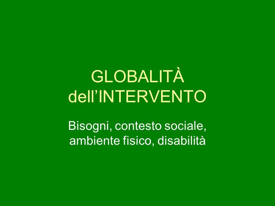 GLOBALITÀ dell'INTERVENTO Bisogni, contesto sociale, ambiente fisico, disabilità
