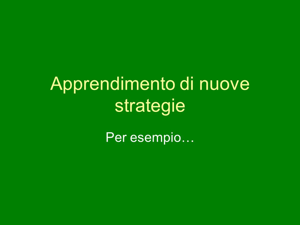 Apprendimento di nuove strategie Per esempio…