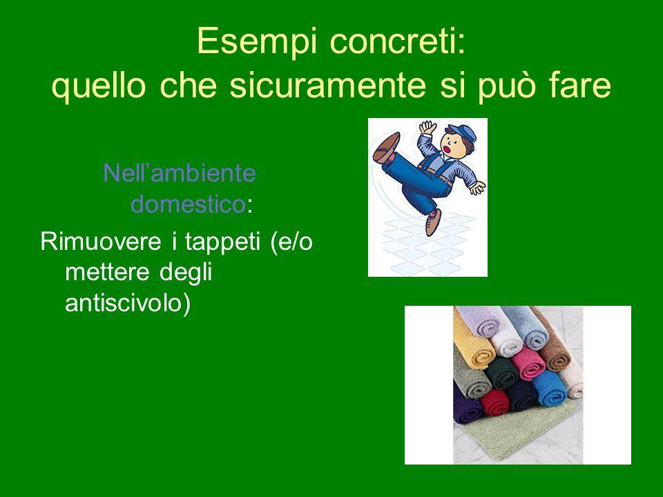 Esempi concreti: quello che sicuramente si può fare Nell'ambiente domestico: Rimuovere i tappeti (e/o mettere degli antiscivolo)