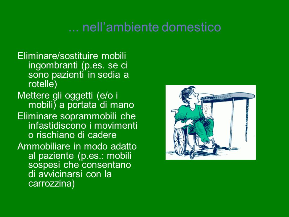 ... nell'ambiente domestico Eliminare/sostituire mobili ingombranti (p.es. se ci sono pazienti in sedia a rotelle) Mettere gli oggetti (e/o i mobili)