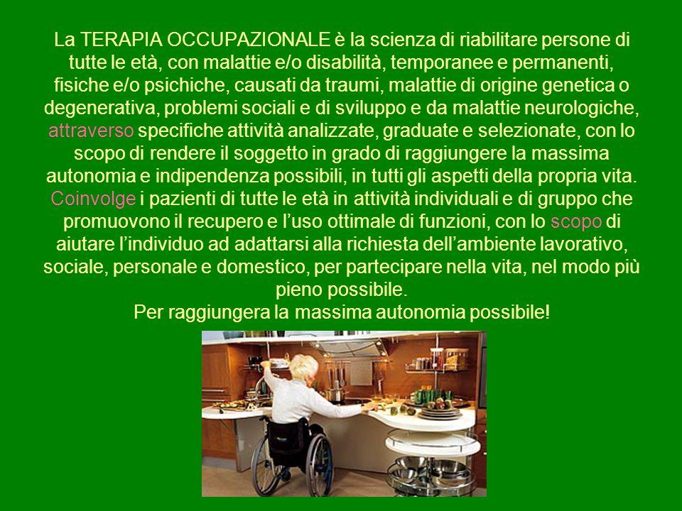 La TERAPIA OCCUPAZIONALE è la scienza di riabilitare persone di tutte le età, con malattie e/o disabilità, temporanee e permanenti, fisiche e/o psichi