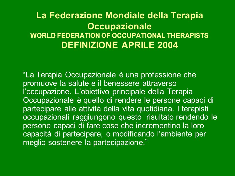 """La Federazione Mondiale della Terapia Occupazionale WORLD FEDERATION OF OCCUPATIONAL THERAPISTS DEFINIZIONE APRILE 2004 """"La Terapia Occupazionale è un"""