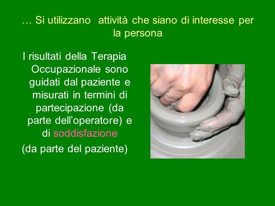 … Si utilizzano attività che siano di interesse per la persona I risultati della Terapia Occupazionale sono guidati dal paziente e misurati in termini