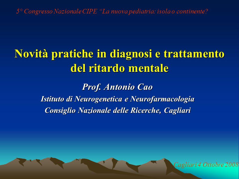 Novità pratiche in diagnosi e trattamento del ritardo mentale Prof. Antonio Cao Istituto di Neurogenetica e Neurofarmacologia Consiglio Nazionale dell