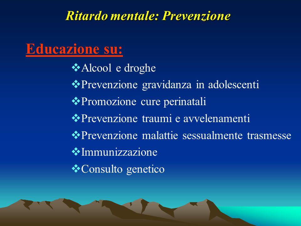 Ritardo mentale: Prevenzione Educazione su:  Alcool e droghe  Prevenzione gravidanza in adolescenti  Promozione cure perinatali  Prevenzione traum