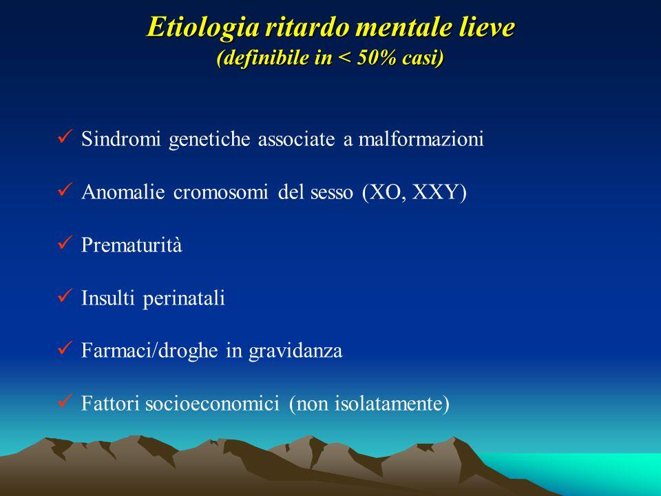 Etiologia ritardo mentale lieve (definibile in < 50% casi) Sindromi genetiche associate a malformazioni Anomalie cromosomi del sesso (XO, XXY) Prematu