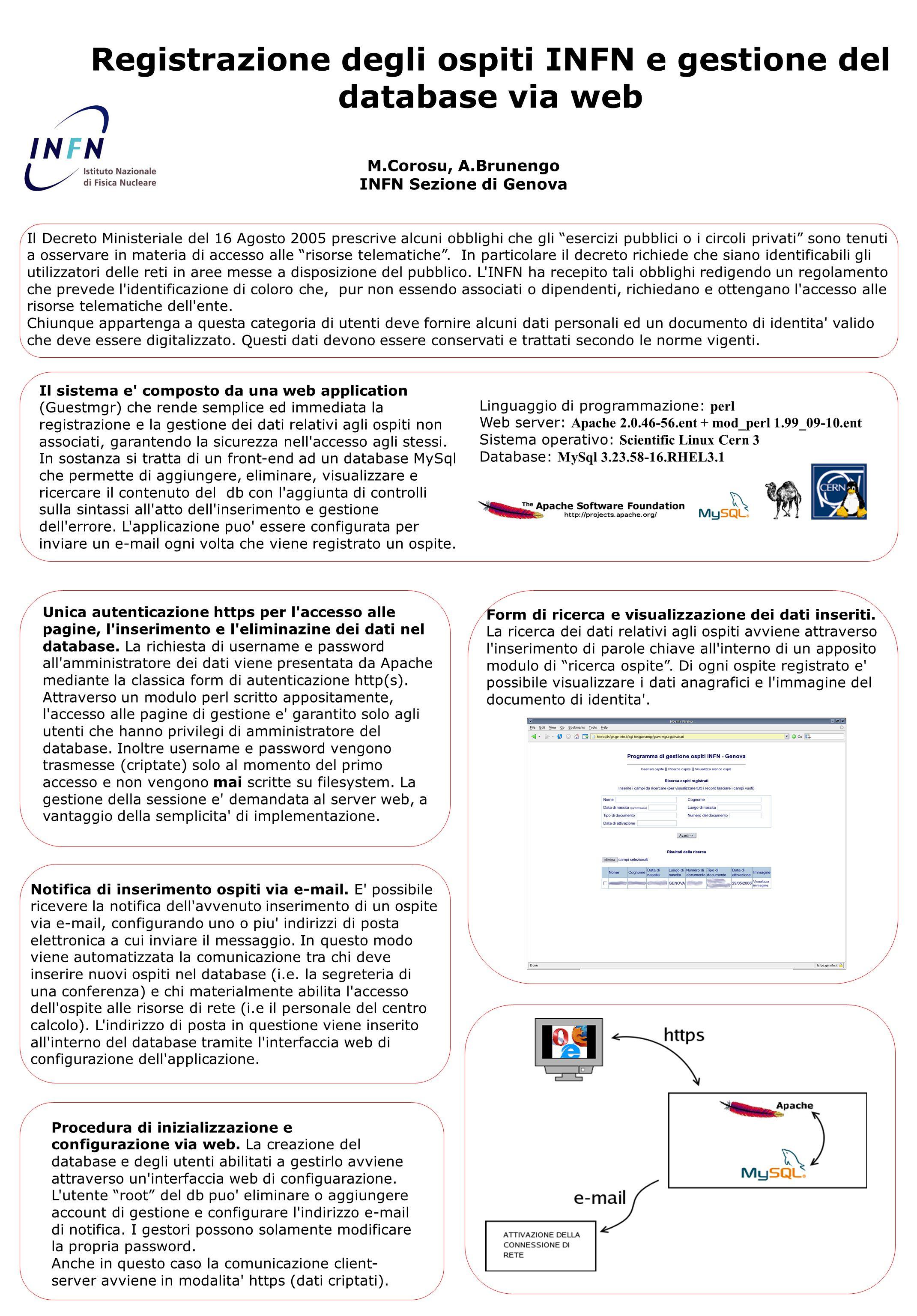 Registrazione degli ospiti INFN e gestione del database via web M.Corosu, A.Brunengo INFN Sezione di Genova Linguaggio di programmazione: perl Web server: Apache 2.0.46-56.ent + mod_perl 1.99_09-10.ent Sistema operativo: Scientific Linux Cern 3 Database: MySql 3.23.58-16.RHEL3.1 Unica autenticazione https per l accesso alle pagine, l inserimento e l eliminazine dei dati nel database.