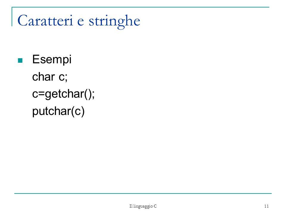 Il linguaggio C 11 Caratteri e stringhe Esempi char c; c=getchar(); putchar(c)