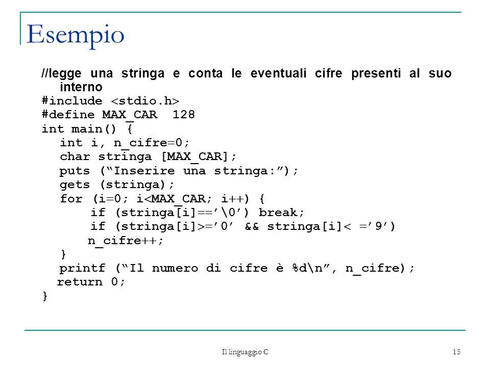 Il linguaggio C 15 Esempio //legge una stringa e conta le eventuali cifre presenti al suo interno #include  stdio.h  #define MAX_CAR 128 int main() { int i, n_cifre  0; char stringa [MAX_CAR]; puts ( Inserire una stringa: ); gets (stringa); for (i  0; i  MAX_CAR; i  ) { if (stringa[i]  '\0') break; if (stringa[i]  '0' && stringa[i]   '9') n_cifre  ; } printf ( Il numero di cifre è %d\n , n_cifre); return 0; }