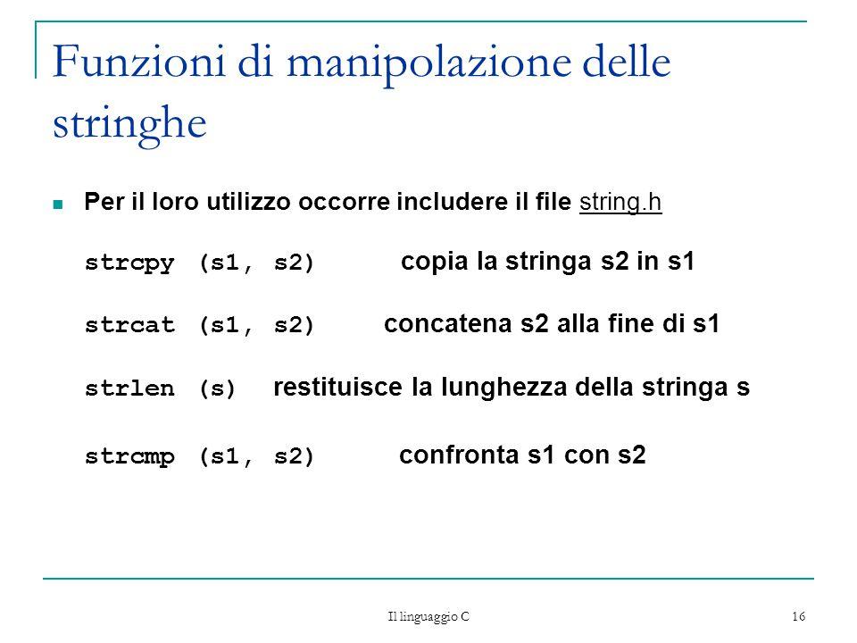 Il linguaggio C 16 Funzioni di manipolazione delle stringhe Per il loro utilizzo occorre includere il file string.h strcpy (s1, s2) copia la stringa s