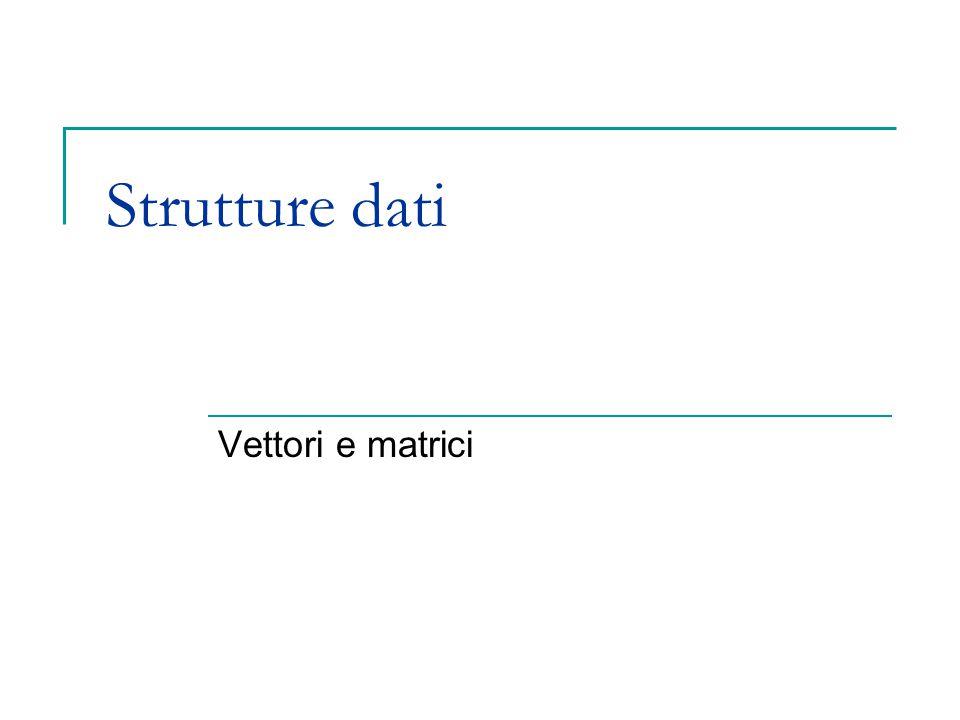 Strutture dati Vettori e matrici