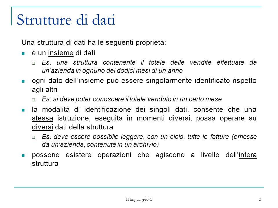 Il linguaggio C 3 Strutture di dati Una struttura di dati ha le seguenti proprietà: è un insieme di dati  Es. una struttura contenente il totale dell