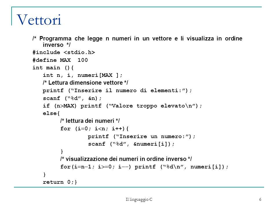 Il linguaggio C 6 Vettori /* Programma che legge n numeri in un vettore e li visualizza in ordine inverso */ #include #define MAX 100 int main (){ int n, i, numeri[MAX ]; /* Lettura dimensione vettore */ printf ( Inserire il numero di elementi: ); scanf ( %d , &n); if (n  MAX) printf ( Valore troppo elevato\n ); else{ /* lettura dei numeri */ for (i  0; i  n; i++){ printf ( Inserire un numero: ); scanf ( %d , &numeri[i]); } /* visualizzazione dei numeri in ordine inverso */ for(i  n  1; i  0; i  ) printf ( %d\n , numeri[i]); } return 0;}