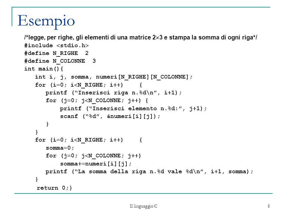 Il linguaggio C 8 Esempio /*legge, per righe, gli elementi di una matrice 2  3 e stampa la somma di ogni riga*/ #include  stdio.h  #define N_RIGHE 2 #define N_COLONNE 3 int main(){ int i, j, somma, numeri[N_RIGHE][N_COLONNE]; for (i  0; i  N_RIGHE; i  ){ printf ( Inserisci riga n.%d\n , i  1); for (j  0; j  N_COLONNE; j  ) { printf ( Inserisci elemento n.%d: , j  1); scanf ( %d , &numeri[i][j]); } for (i  0; i  N_RIGHE; i  ){ somma  0; for (j  0; j  N_COLONNE; j  ) somma  numeri[i][j]; printf ( La somma della riga n.%d vale %d\n , i  1, somma); } return 0;}