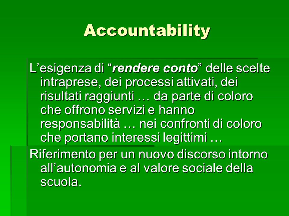Accountability L'esigenza di rendere conto delle scelte intraprese, dei processi attivati, dei risultati raggiunti … da parte di coloro che offrono servizi e hanno responsabilità … nei confronti di coloro che portano interessi legittimi … Riferimento per un nuovo discorso intorno all'autonomia e al valore sociale della scuola.