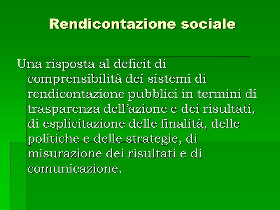 Rendicontazione sociale Una risposta al deficit di comprensibilità dei sistemi di rendicontazione pubblici in termini di trasparenza dell'azione e dei risultati, di esplicitazione delle finalità, delle politiche e delle strategie, di misurazione dei risultati e di comunicazione.