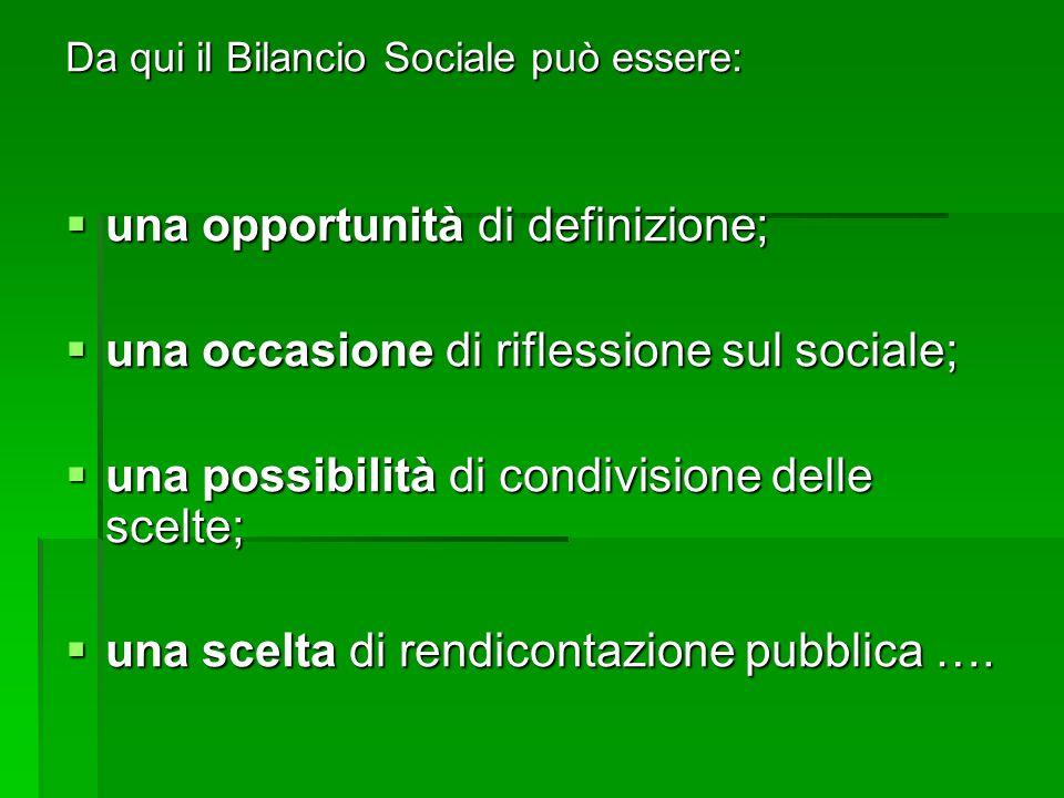 Da qui il Bilancio Sociale può essere:  una opportunità di definizione;  una occasione di riflessione sul sociale;  una possibilità di condivisione delle scelte;  una scelta di rendicontazione pubblica ….