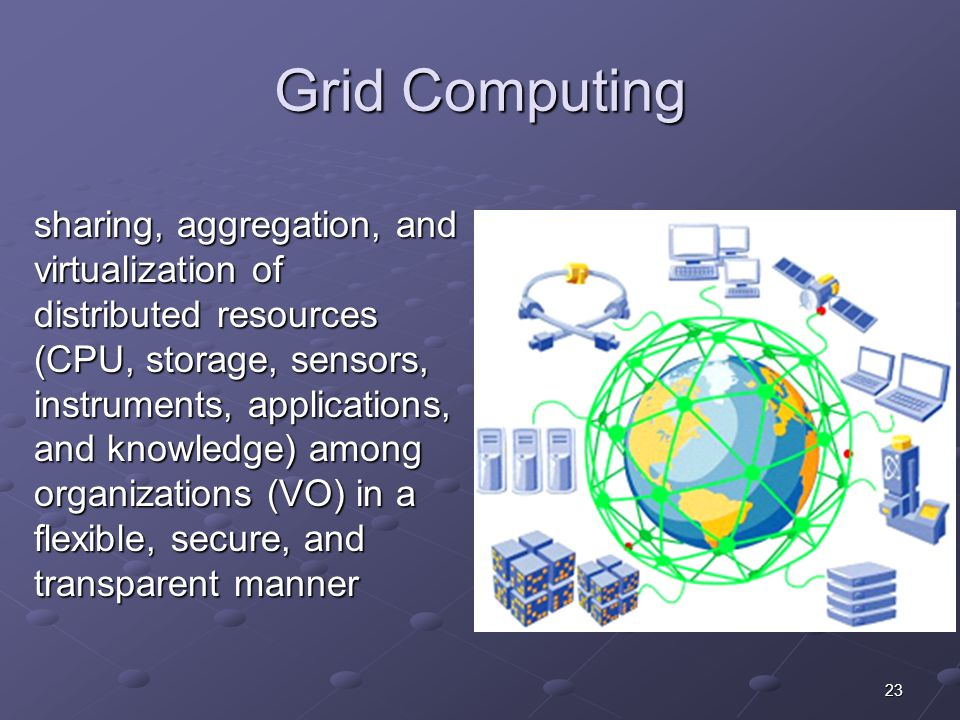 23 Grid Computing sharing, aggregation, and virtualization of distributed resources (CPU, storage, sensors, instruments, applications, and knowledge) among organizations (VO) in a flexible, secure, and transparent manner