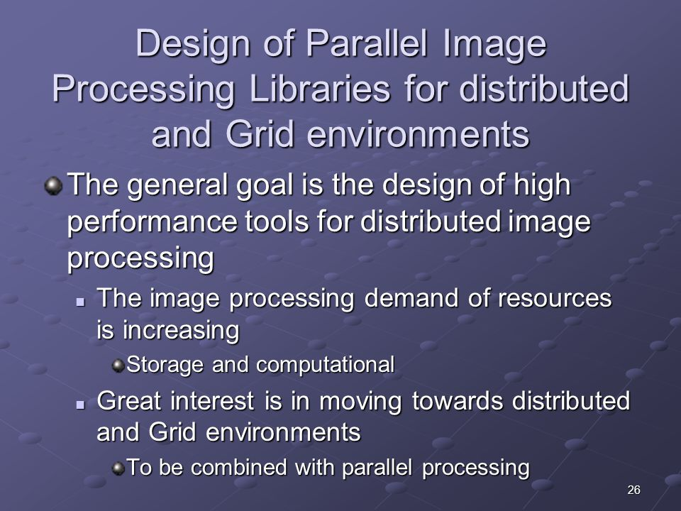 26 Design of Parallel Image Processing Libraries for distributed and Grid environments The general goal is the design of high performance tools for distributed image processing The image processing demand of resources is increasing The image processing demand of resources is increasing Storage and computational Great interest is in moving towards distributed and Grid environments Great interest is in moving towards distributed and Grid environments To be combined with parallel processing