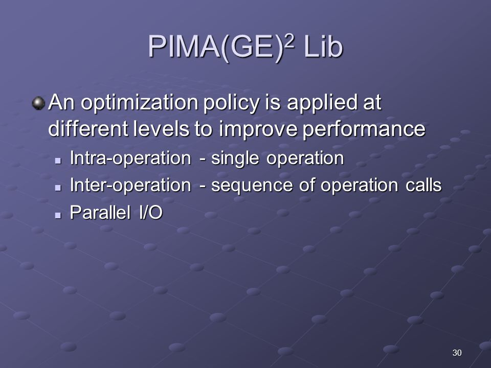 30 PIMA(GE) 2 Lib An optimization policy is applied at different levels to improve performance Intra-operation - single operation Intra-operation - single operation Inter-operation - sequence of operation calls Inter-operation - sequence of operation calls Parallel I/O Parallel I/O