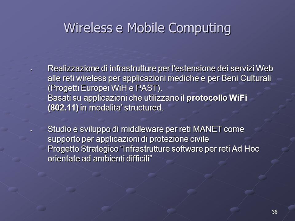36 Wireless e Mobile Computing Realizzazione di infrastrutture per l estensione dei servizi Web alle reti wireless per applicazioni mediche e per Beni Culturali (Progetti Europei WiH e PAST).