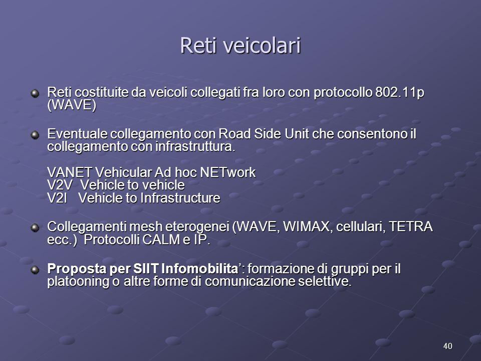 40 Reti veicolari Reti costituite da veicoli collegati fra loro con protocollo 802.11p (WAVE) Eventuale collegamento con Road Side Unit che consentono il collegamento con infrastruttura.