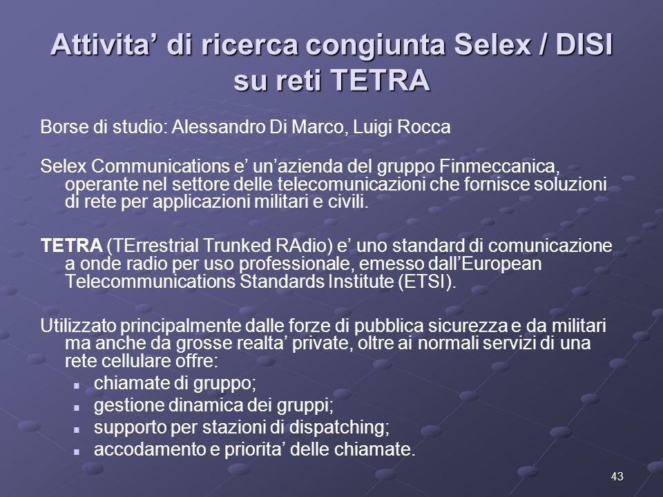 43 Attivita' di ricerca congiunta Selex / DISI su reti TETRA Borse di studio: Alessandro Di Marco, Luigi Rocca Selex Communications e' un'azienda del gruppo Finmeccanica, operante nel settore delle telecomunicazioni che fornisce soluzioni di rete per applicazioni militari e civili.