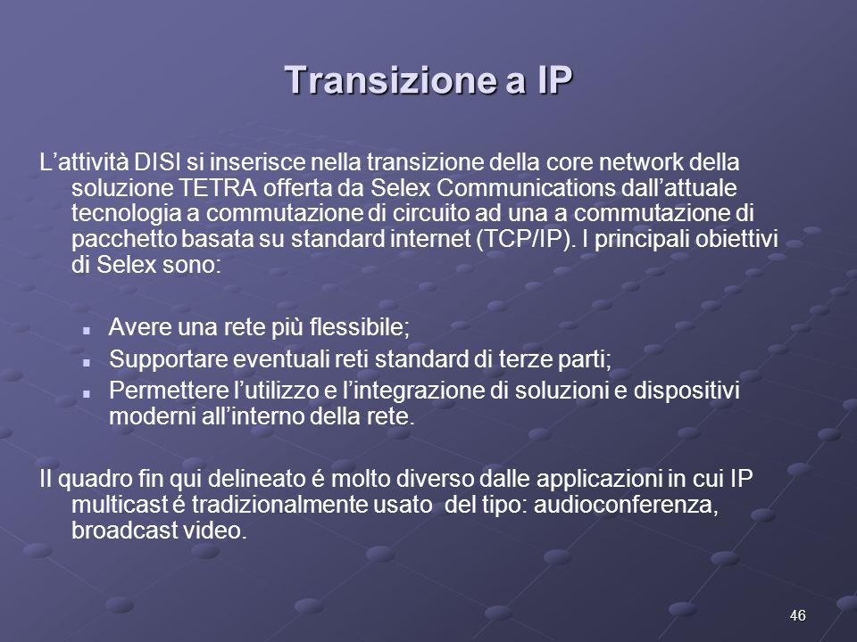 46 Transizione a IP L'attività DISI si inserisce nella transizione della core network della soluzione TETRA offerta da Selex Communications dall'attuale tecnologia a commutazione di circuito ad una a commutazione di pacchetto basata su standard internet (TCP/IP).