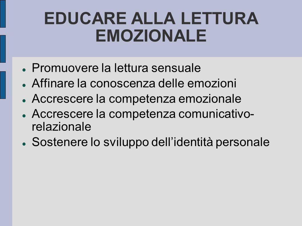 EDUCARE ALLA LETTURA EMOZIONALE Promuovere la lettura sensuale Affinare la conoscenza delle emozioni Accrescere la competenza emozionale Accrescere la competenza comunicativo- relazionale Sostenere lo sviluppo dell'identità personale