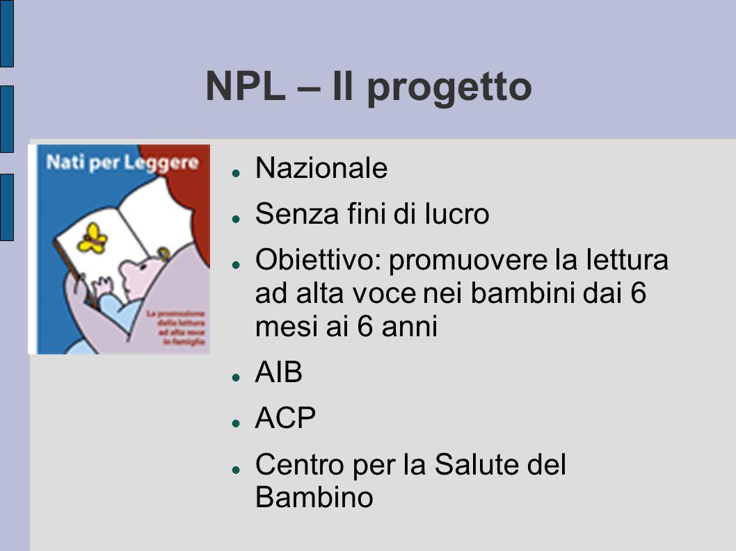 NPL – Il progetto Nazionale Senza fini di lucro Obiettivo: promuovere la lettura ad alta voce nei bambini dai 6 mesi ai 6 anni AIB ACP Centro per la Salute del Bambino