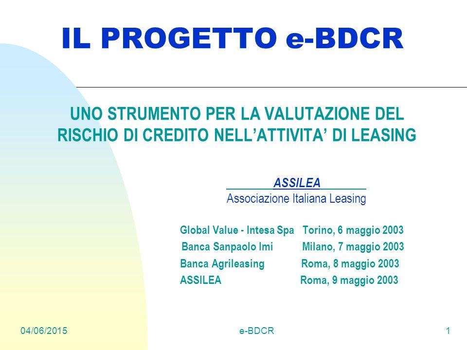 04/06/2015e-BDCR1 IL PROGETTO e-BDCR UNO STRUMENTO PER LA VALUTAZIONE DEL RISCHIO DI CREDITO NELL'ATTIVITA' DI LEASING ASSILEA Associazione Italiana Leasing Global Value - Intesa Spa Torino, 6 maggio 2003 Banca Sanpaolo Imi Milano, 7 maggio 2003 Banca Agrileasing Roma, 8 maggio 2003 ASSILEA Roma, 9 maggio 2003