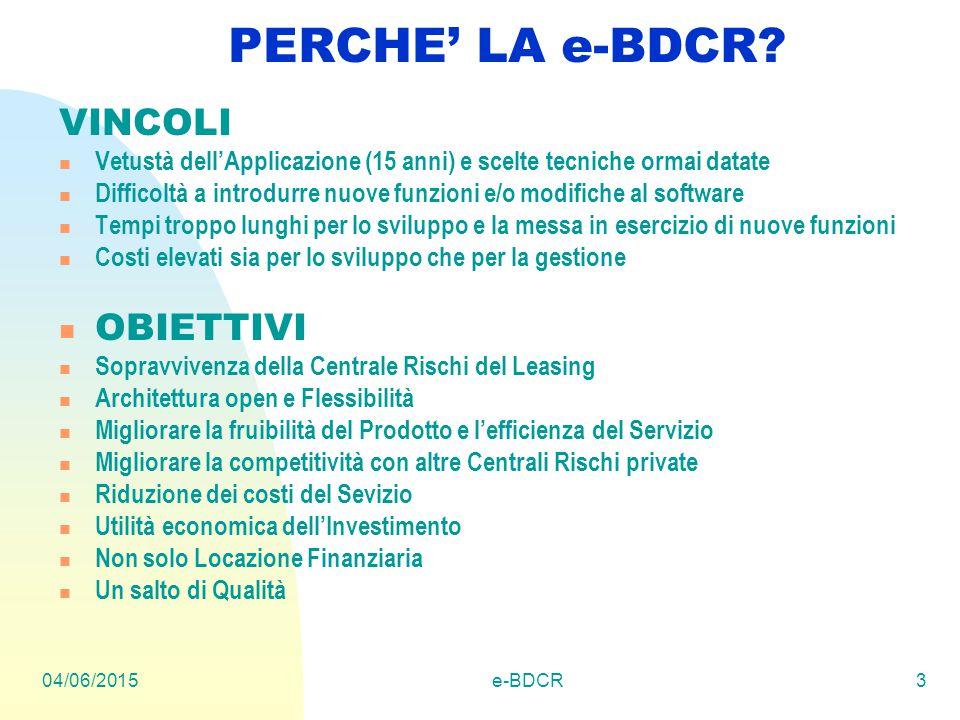 04/06/2015e-BDCR3 PERCHE' LA e-BDCR? VINCOLI Vetustà dell'Applicazione (15 anni) e scelte tecniche ormai datate Difficoltà a introdurre nuove funzioni