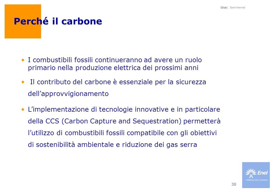 Use: Enel internal 30 Perché il carbone I combustibili fossili continueranno ad avere un ruolo primario nella produzione elettrica dei prossimi anni Il contributo del carbone è essenziale per la sicurezza dell'approvvigionamento L'implementazione di tecnologie innovative e in particolare della CCS (Carbon Capture and Sequestration) permetterà l'utilizzo di combustibili fossili compatibile con gli obiettivi di sostenibilità ambientale e riduzione dei gas serra