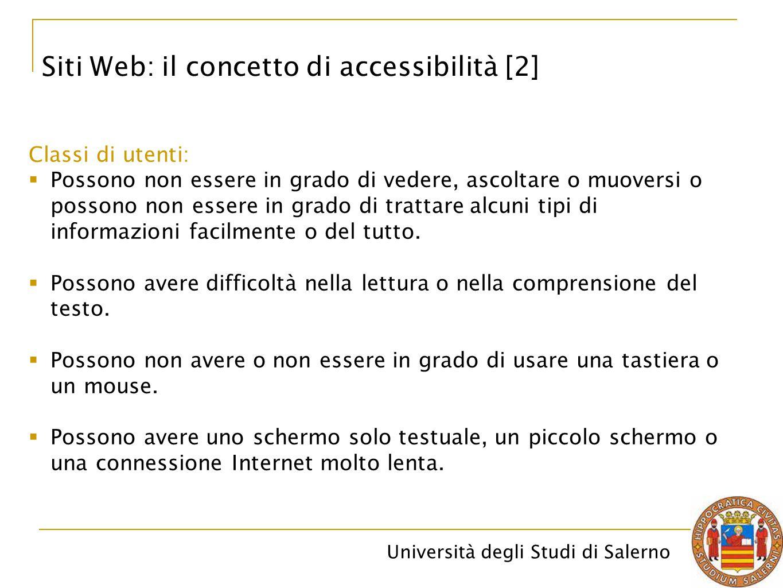 Università degli Studi di Salerno Siti Web: il concetto di accessibilità [2] Classi di utenti:  Possono non essere in grado di vedere, ascoltare o mu