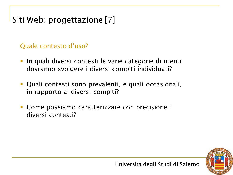 Università degli Studi di Salerno Siti Web: progettazione [7] Quale contesto d'uso?  In quali diversi contesti le varie categorie di utenti dovranno