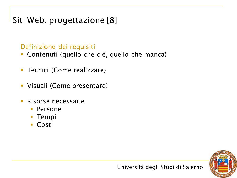 Università degli Studi di Salerno Siti Web: progettazione [8] Definizione dei requisiti  Contenuti (quello che c'è, quello che manca)  Tecnici (Come