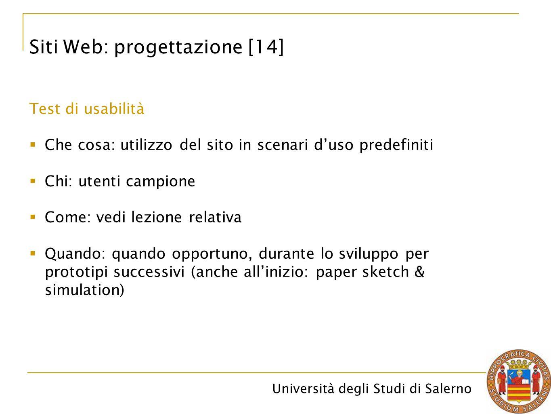 Università degli Studi di Salerno Siti Web: progettazione [14] Test di usabilità  Che cosa: utilizzo del sito in scenari d'uso predefiniti  Chi: ute