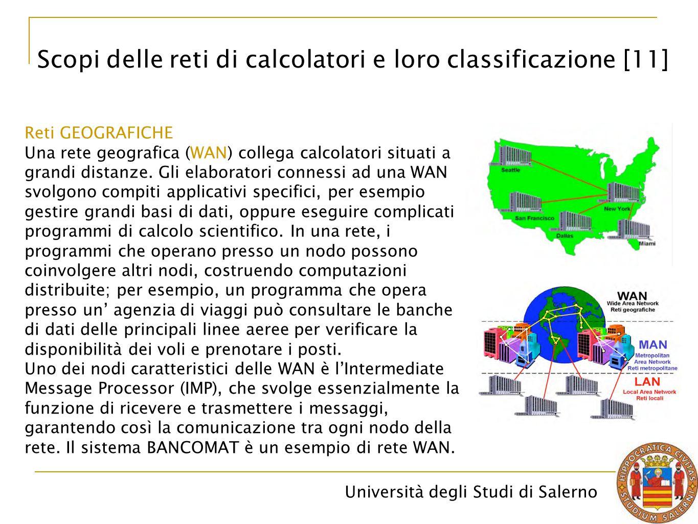 Università degli Studi di Salerno Reti GEOGRAFICHE Una rete geografica (WAN) collega calcolatori situati a grandi distanze. Gli elaboratori connessi a