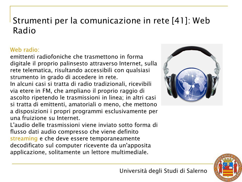 Università degli Studi di Salerno Strumenti per la comunicazione in rete [41]: Web Radio Web radio: emittenti radiofoniche che trasmettono in forma di