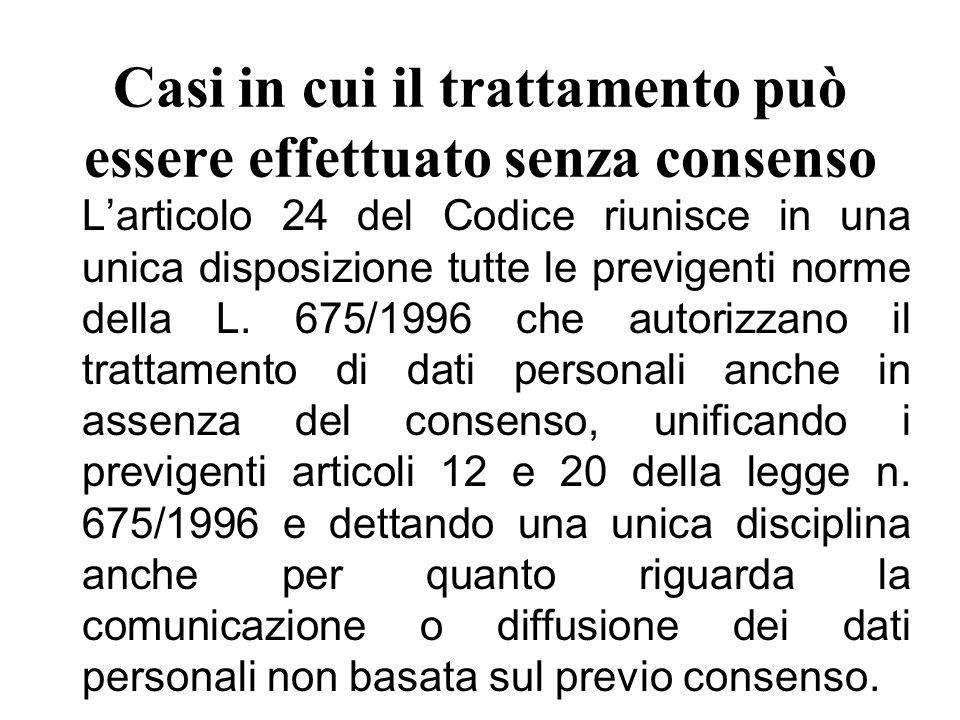 Casi in cui il trattamento può essere effettuato senza consenso L'articolo 24 del Codice riunisce in una unica disposizione tutte le previgenti norme della L.