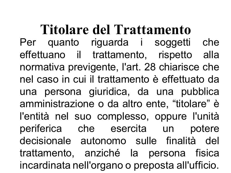 Titolare del Trattamento Per quanto riguarda i soggetti che effettuano il trattamento, rispetto alla normativa previgente, l art.