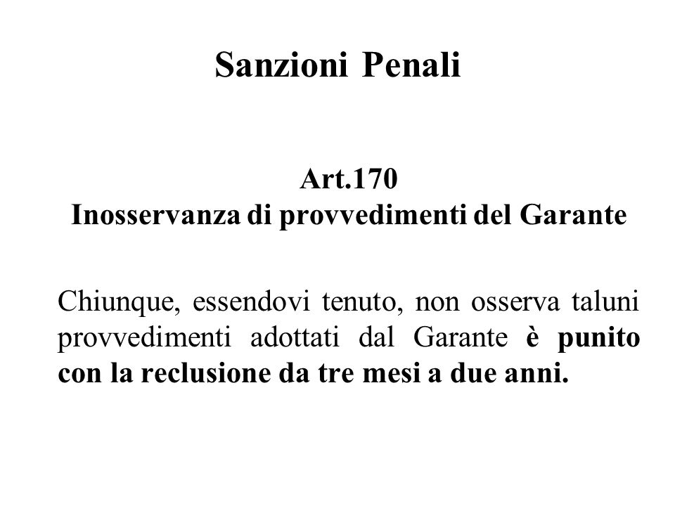 Sanzioni Penali Art.170 Inosservanza di provvedimenti del Garante Chiunque, essendovi tenuto, non osserva taluni provvedimenti adottati dal Garante è punito con la reclusione da tre mesi a due anni.